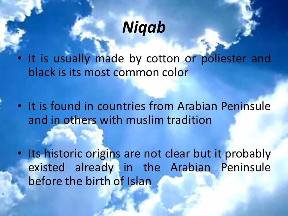 Niqab It is usually made by cotton or poliester and black is its most common color It is found in countries from Arabian Peninsule and in others with muslim tradition Its historic origins are not clear but it probably existed already in the Arabian Peninsule before the birth of Islan