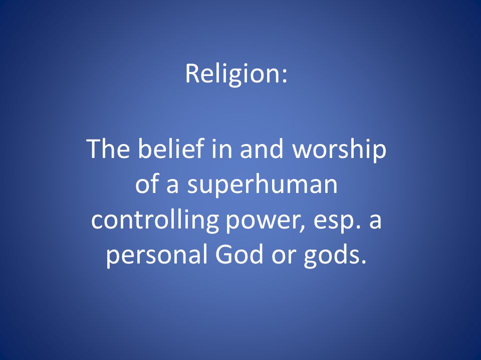 Religion: The belief in and worship of a superhuman controlling power, esp. a personal God or gods.