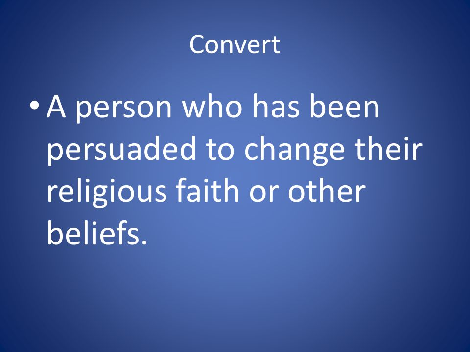 Convert A person who has been persuaded to change their religious faith or other beliefs.