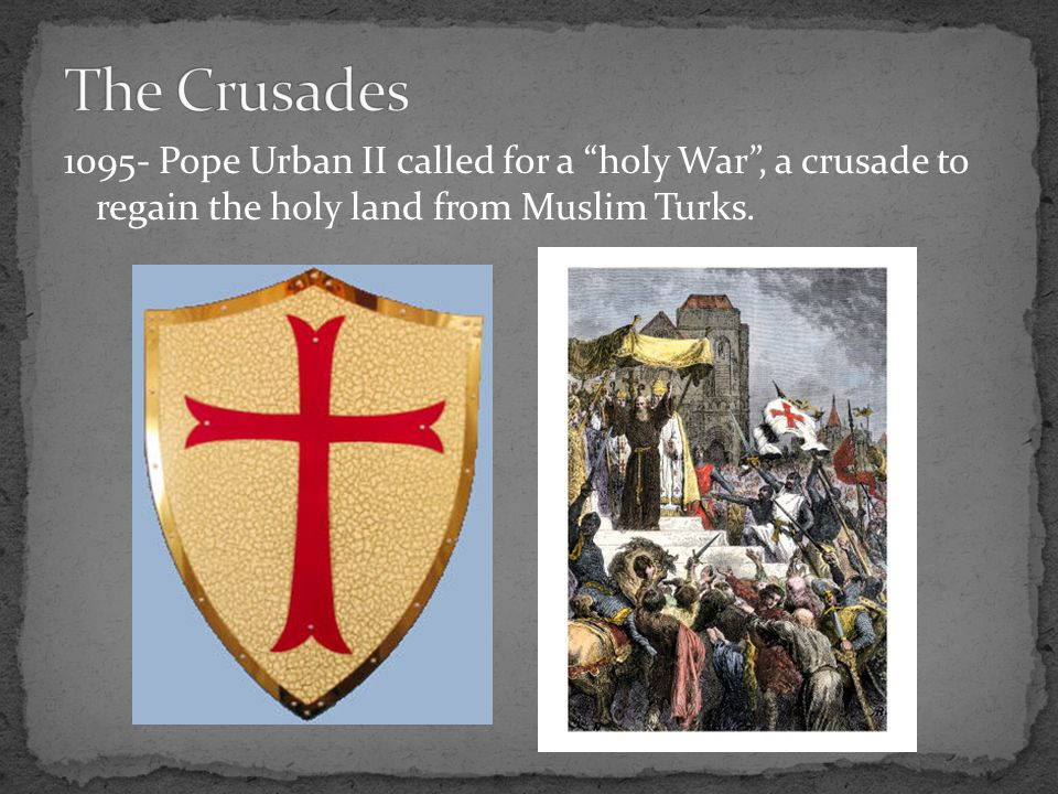 "1095- Pope Urban II called for a ""holy War"", a crusade to regain the holy land from Muslim Turks."
