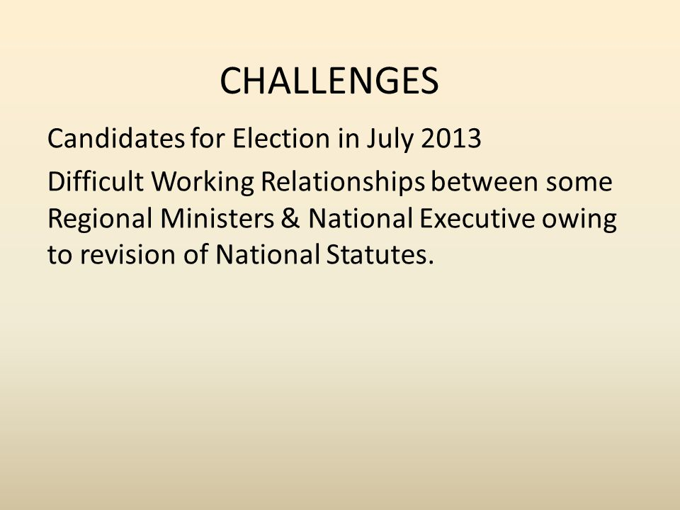 CHALLENGES Candidates for Election in July 2013 Difficult Working Relationships between some Regional Ministers & National Executive owing to revision of National Statutes.