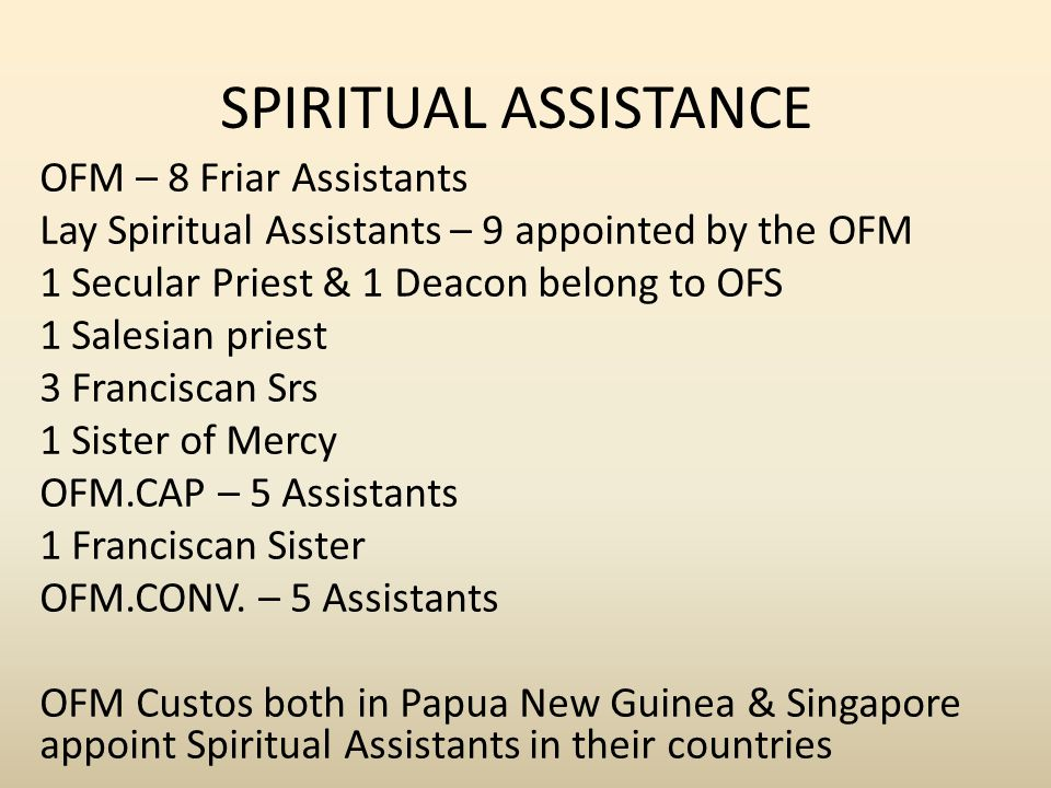 SPIRITUAL ASSISTANCE OFM – 8 Friar Assistants Lay Spiritual Assistants – 9 appointed by the OFM 1 Secular Priest & 1 Deacon belong to OFS 1 Salesian priest 3 Franciscan Srs 1 Sister of Mercy OFM.CAP – 5 Assistants 1 Franciscan Sister OFM.CONV.