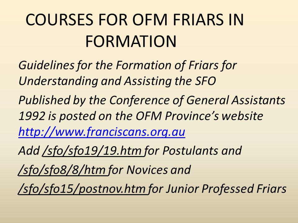 COURSES FOR OFM FRIARS IN FORMATION Guidelines for the Formation of Friars for Understanding and Assisting the SFO Published by the Conference of General Assistants 1992 is posted on the OFM Province's website http://www.franciscans.org.au http://www.franciscans.org.au Add /sfo/sfo19/19.htm for Postulants and /sfo/sfo8/8/htm for Novices and /sfo/sfo15/postnov.htm for Junior Professed Friars