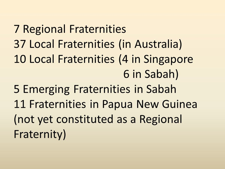7 Regional Fraternities 37 Local Fraternities (in Australia) 10 Local Fraternities (4 in Singapore 6 in Sabah) 5 Emerging Fraternities in Sabah 11 Fraternities in Papua New Guinea (not yet constituted as a Regional Fraternity)