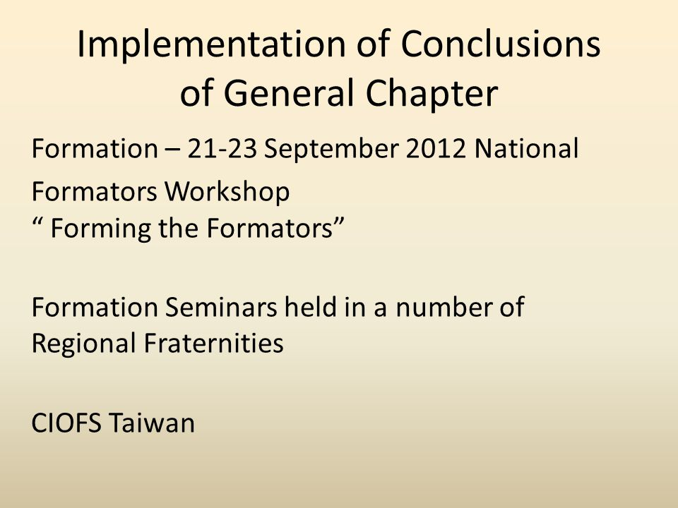 Implementation of Conclusions of General Chapter Formation – 21-23 September 2012 National Formators Workshop Forming the Formators Formation Seminars held in a number of Regional Fraternities CIOFS Taiwan
