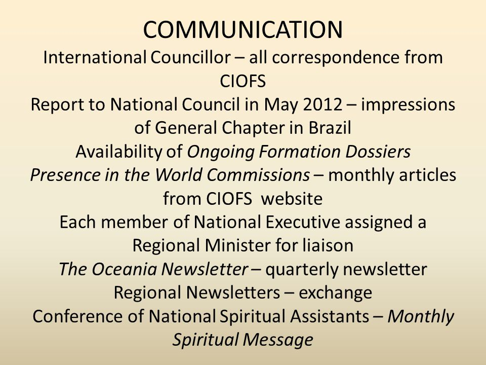 COMMUNICATION International Councillor – all correspondence from CIOFS Report to National Council in May 2012 – impressions of General Chapter in Brazil Availability of Ongoing Formation Dossiers Presence in the World Commissions – monthly articles from CIOFS website Each member of National Executive assigned a Regional Minister for liaison The Oceania Newsletter – quarterly newsletter Regional Newsletters – exchange Conference of National Spiritual Assistants – Monthly Spiritual Message