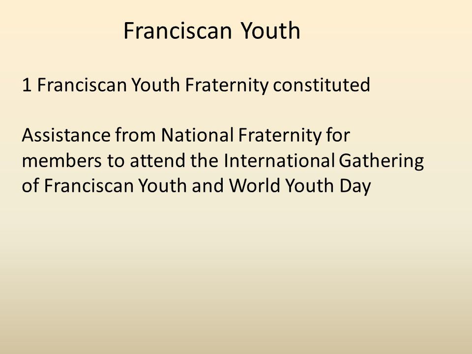 Franciscan Youth 1 Franciscan Youth Fraternity constituted Assistance from National Fraternity for members to attend the International Gathering of Franciscan Youth and World Youth Day