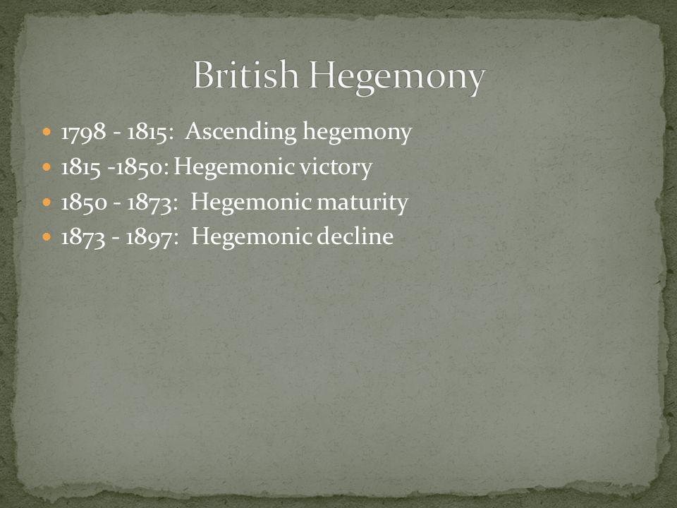 1798 - 1815: Ascending hegemony 1815 -1850: Hegemonic victory 1850 - 1873: Hegemonic maturity 1873 - 1897: Hegemonic decline
