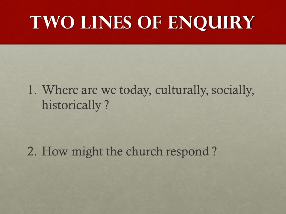 TWO LINES OF ENQUIRY 1. 1.Where are we today, culturally, socially, historically .