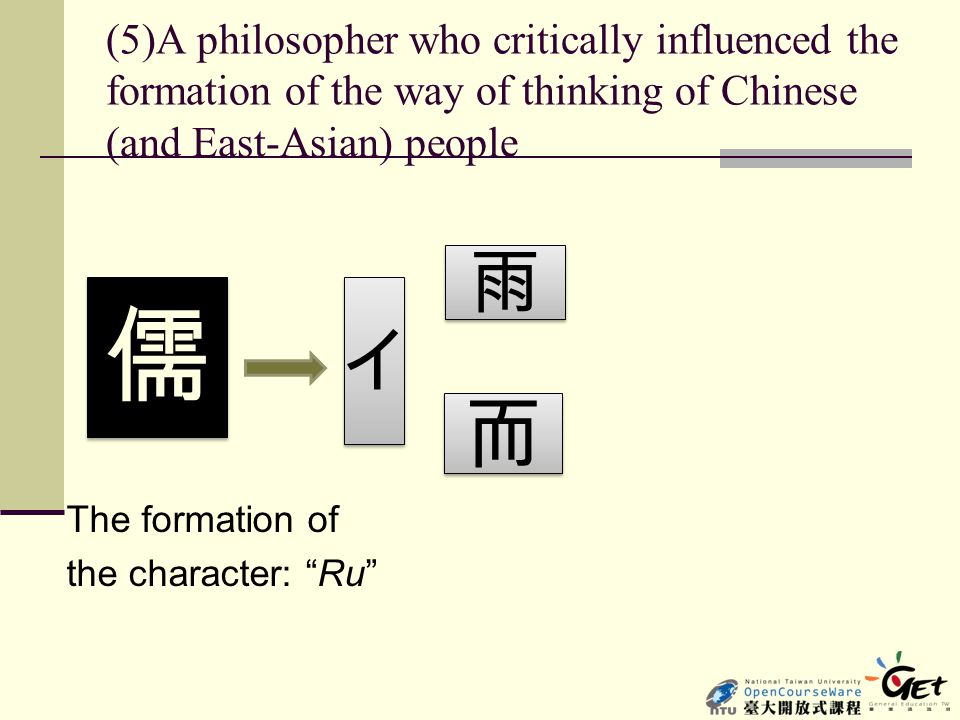"(5)A philosopher who critically influenced the formation of the way of thinking of Chinese (and East-Asian) people The formation of the character: ""Ru"