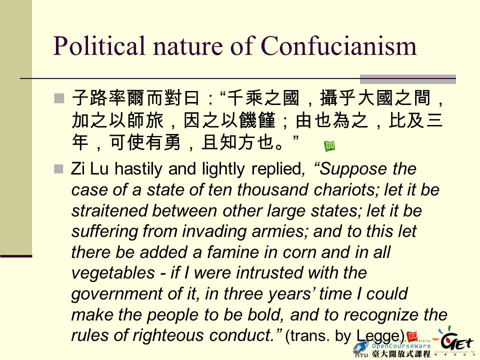 "Political nature of Confucianism 子路率爾而對曰: "" 千乘之國,攝乎大國之間, 加之以師旅,因之以饑饉;由也為之,比及三 年,可使有勇,且知方也。 "" Zi Lu hastily and lightly replied, ""Suppose the case of a"