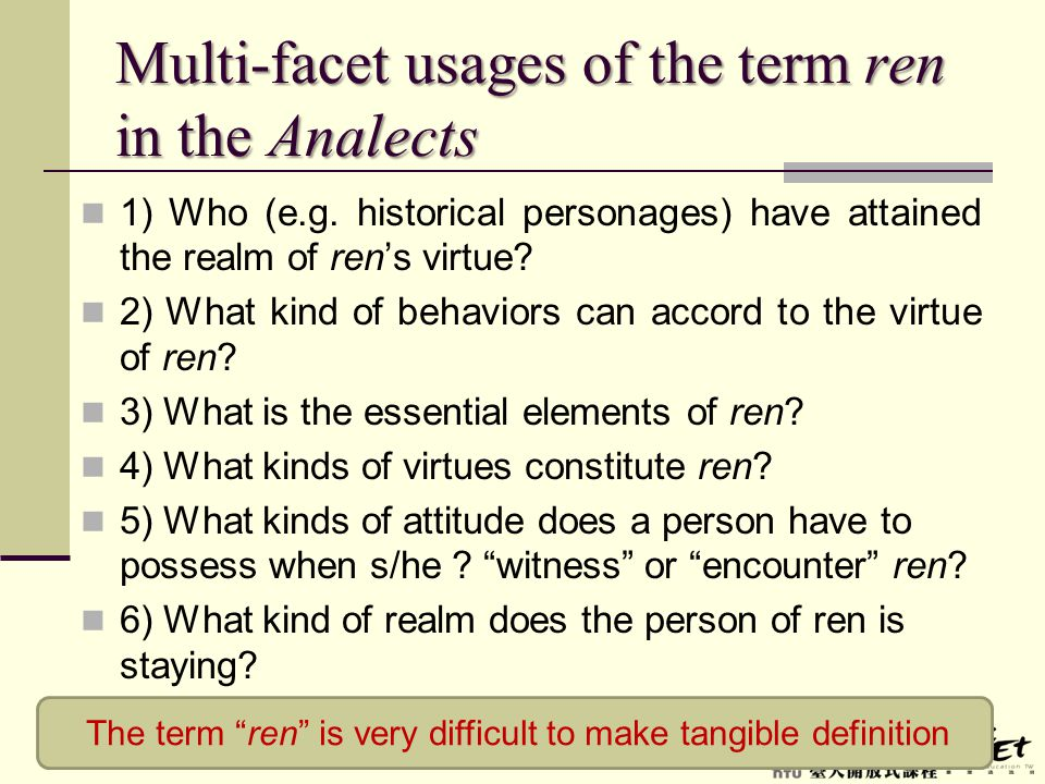 Multi-facet usages of the term ren in the Analects 1) Who (e.g. historical personages) have attained the realm of ren's virtue? 2) What kind of behavi