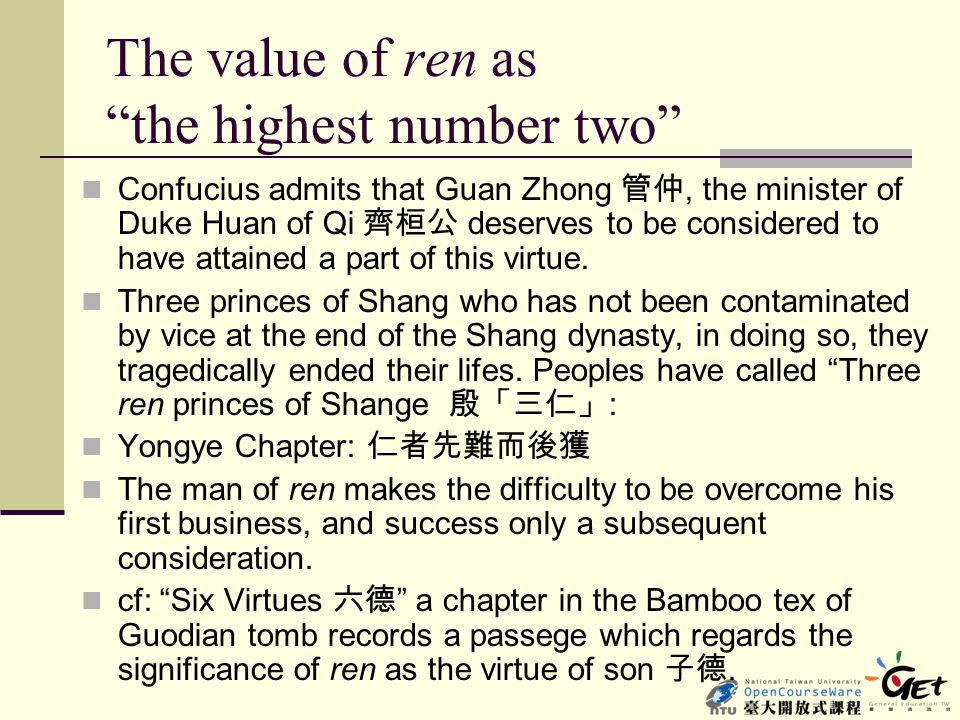 "The value of ren as ""the highest number two"" Confucius admits that Guan Zhong 管仲, the minister of Duke Huan of Qi 齊桓公 deserves to be considered to hav"
