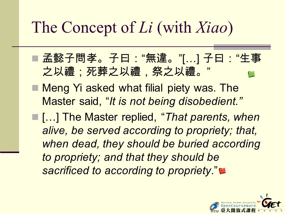 "The Concept of Li (with Xiao) 孟懿子問孝。子曰: "" 無違。 ""[…] 子曰: "" 生事 之以禮;死葬之以禮,祭之以禮。 "" Meng Yi asked what filial piety was. The Master said, ""It is not being d"