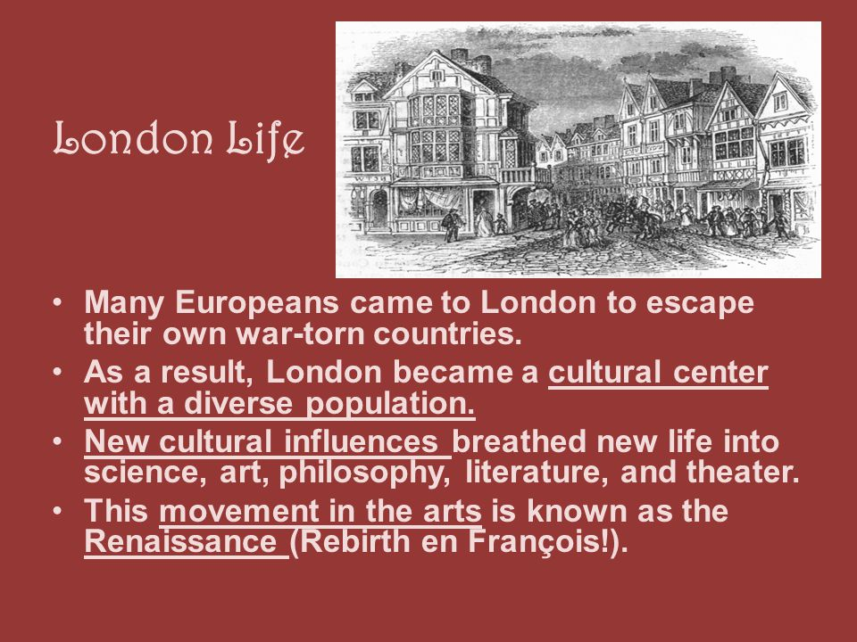 London Life Many Europeans came to London to escape their own war-torn countries. As a result, London became a cultural center with a diverse populati