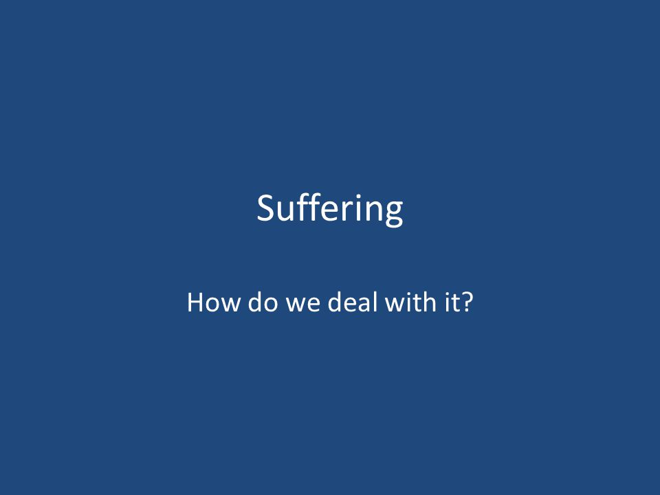 Suffering How do we deal with it?