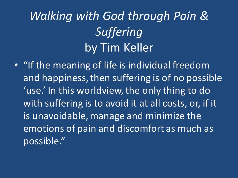 Walking with God through Pain & Suffering by Tim Keller If the meaning of life is individual freedom and happiness, then suffering is of no possible 'use.' In this worldview, the only thing to do with suffering is to avoid it at all costs, or, if it is unavoidable, manage and minimize the emotions of pain and discomfort as much as possible.