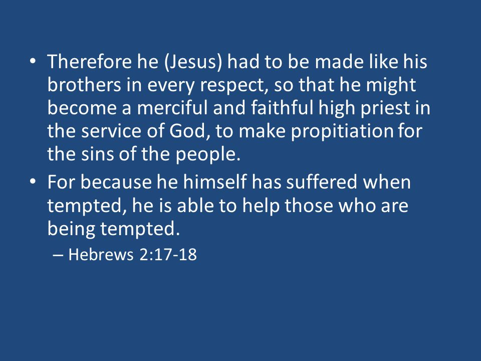 Therefore he (Jesus) had to be made like his brothers in every respect, so that he might become a merciful and faithful high priest in the service of God, to make propitiation for the sins of the people.