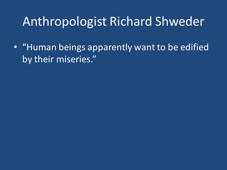 Anthropologist Richard Shweder Human beings apparently want to be edified by their miseries.