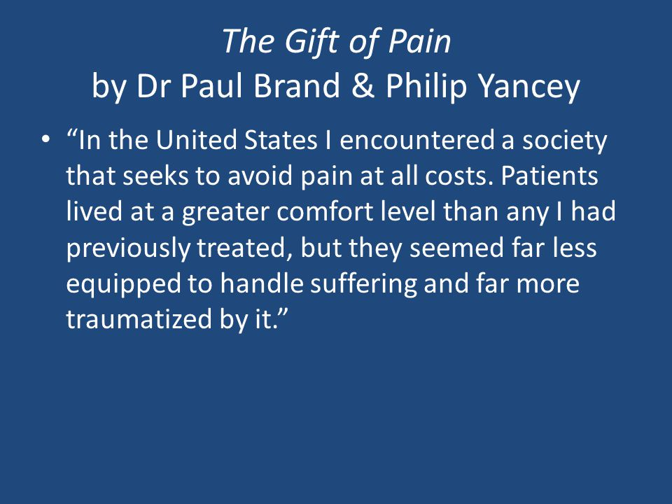 The Gift of Pain by Dr Paul Brand & Philip Yancey In the United States I encountered a society that seeks to avoid pain at all costs.