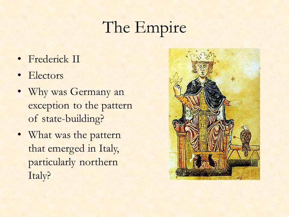 The Empire Frederick II Electors Why was Germany an exception to the pattern of state-building? What was the pattern that emerged in Italy, particular