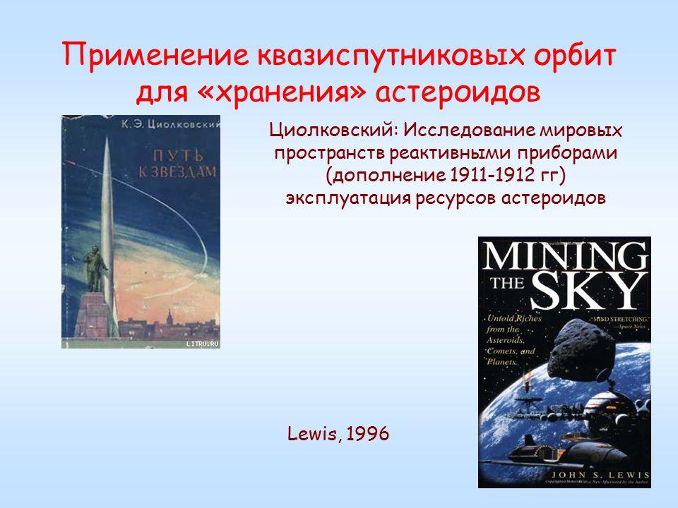 Применение квазиспутниковых орбит для «хранения» астероидов Циолковский: Исследование мировых пространств реактивными приборами (дополнение 1911-1912 гг) эксплуатация ресурсов астероидов Lewis, 1996