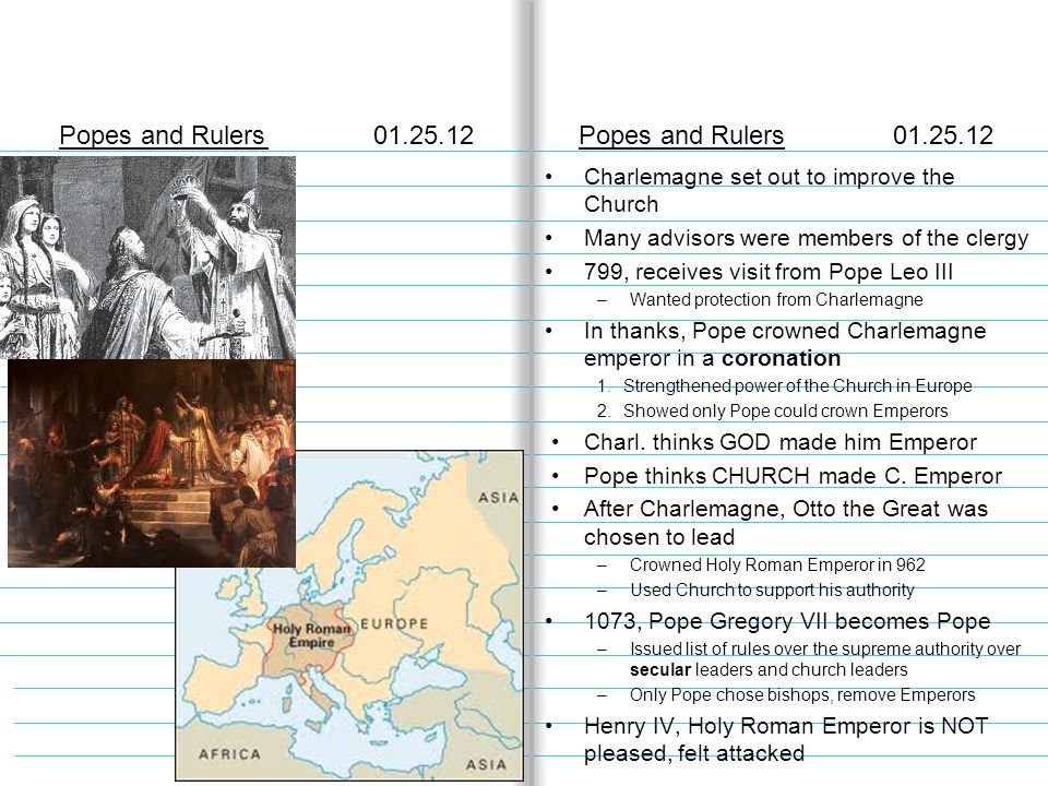 Popes and Rulers01.25.12 Charlemagne set out to improve the Church Many advisors were members of the clergy 799, receives visit from Pope Leo III –Wanted protection from Charlemagne In thanks, Pope crowned Charlemagne emperor in a coronation 1.Strengthened power of the Church in Europe 2.Showed only Pope could crown Emperors Charl.