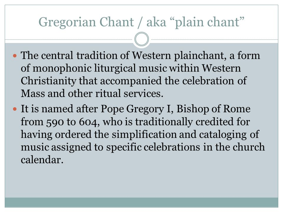 Gregorian Chant / aka plain chant The central tradition of Western plainchant, a form of monophonic liturgical music within Western Christianity that accompanied the celebration of Mass and other ritual services.