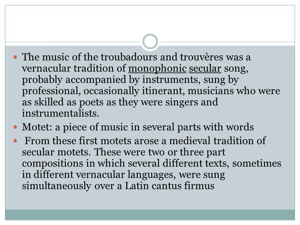 The music of the troubadours and trouvères was a vernacular tradition of monophonic secular song, probably accompanied by instruments, sung by professional, occasionally itinerant, musicians who were as skilled as poets as they were singers and instrumentalists.