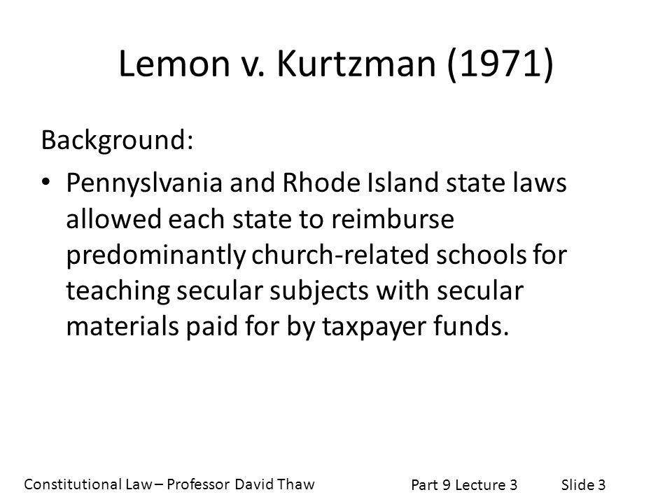 Constitutional Law – Professor David Thaw Part 9 Lecture 3Slide 3 Lemon v. Kurtzman (1971) Background: Pennyslvania and Rhode Island state laws allowe