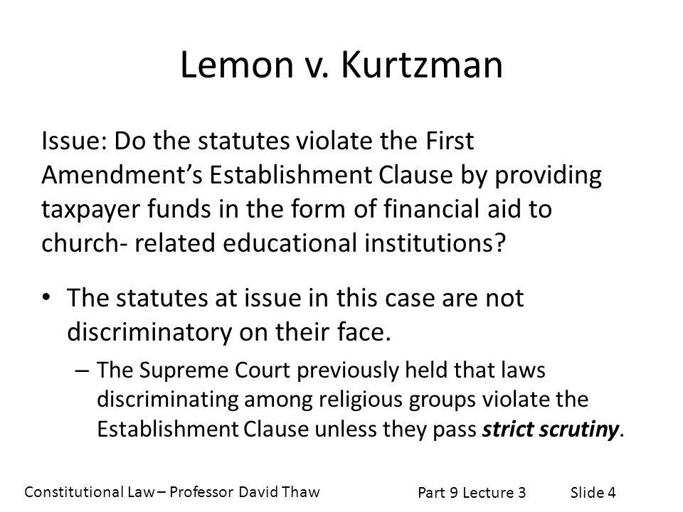 Constitutional Law – Professor David Thaw Part 9 Lecture 3Slide 4 Lemon v. Kurtzman Issue: Do the statutes violate the First Amendment's Establishment