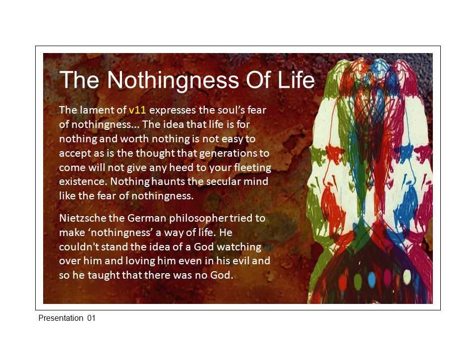 The Nothingness Of Life The lament of v11 expresses the soul's fear of nothingness...