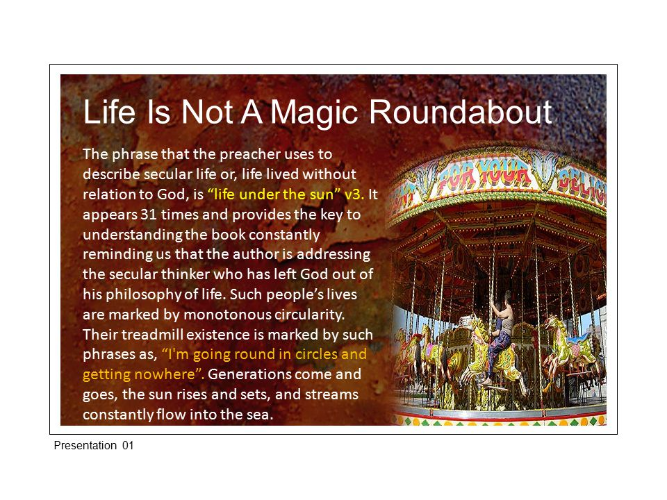 Life Is Not A Magic Roundabout Now, they say, Our lives are just like that, they have no goal, no purpose, no existence, its just one monotonous cycle .
