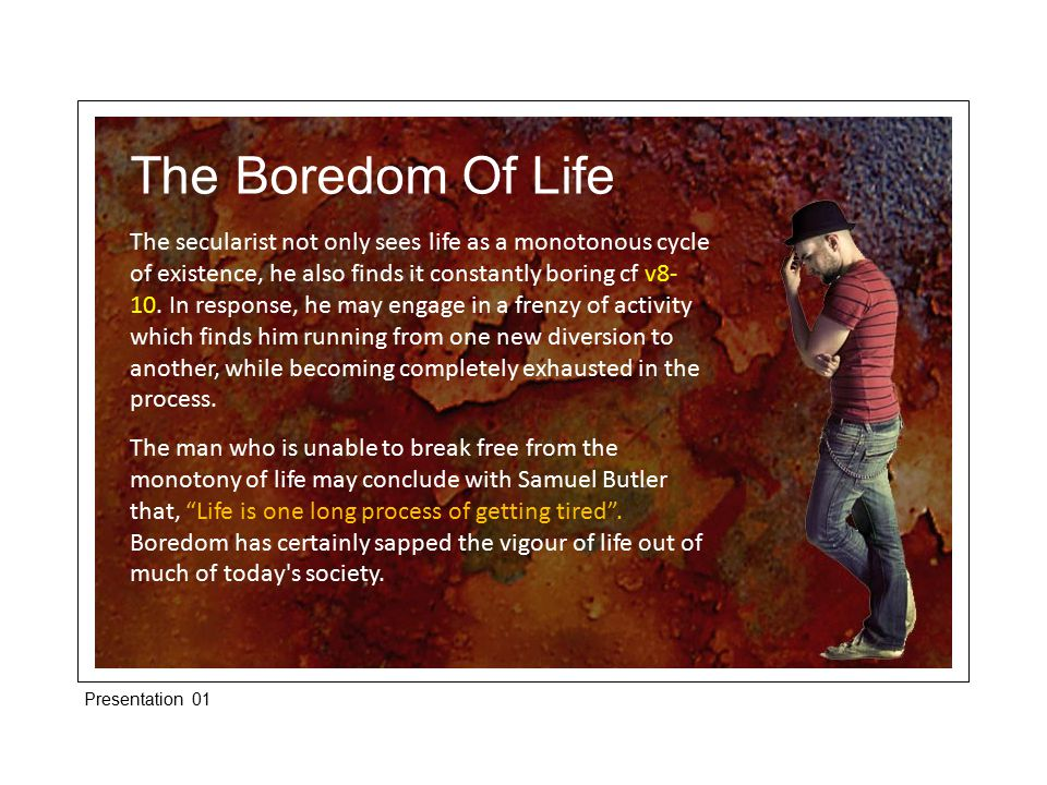 The Boredom Of Life The secularist not only sees life as a monotonous cycle of existence, he also finds it constantly boring cf v8- 10.