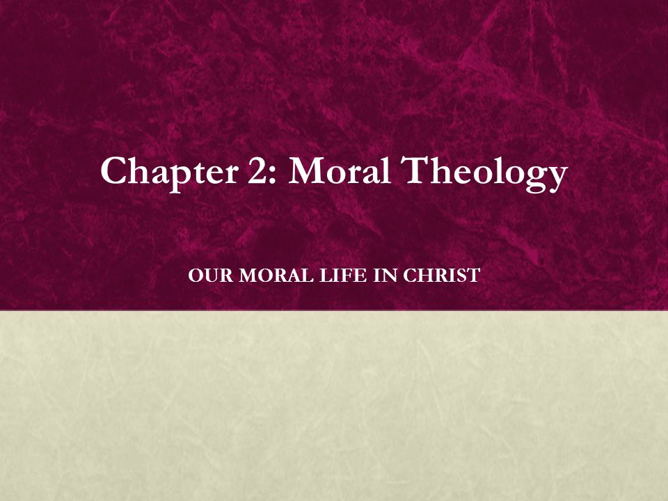 Chapter 2: Moral Theology OUR MORAL LIFE IN CHRIST