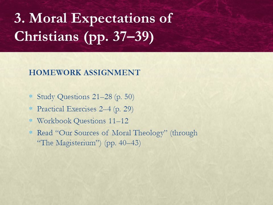 "HOMEWORK ASSIGNMENT  Study Questions 21–28 (p. 50)  Practical Exercises 2–4 (p. 29)  Workbook Questions 11–12  Read ""Our Sources of Moral Theology"
