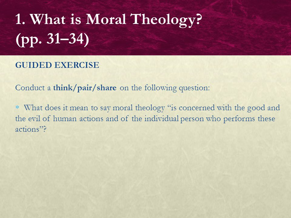"GUIDED EXERCISE Conduct a think/pair/share on the following question:  What does it mean to say moral theology ""is concerned with the good and the ev"