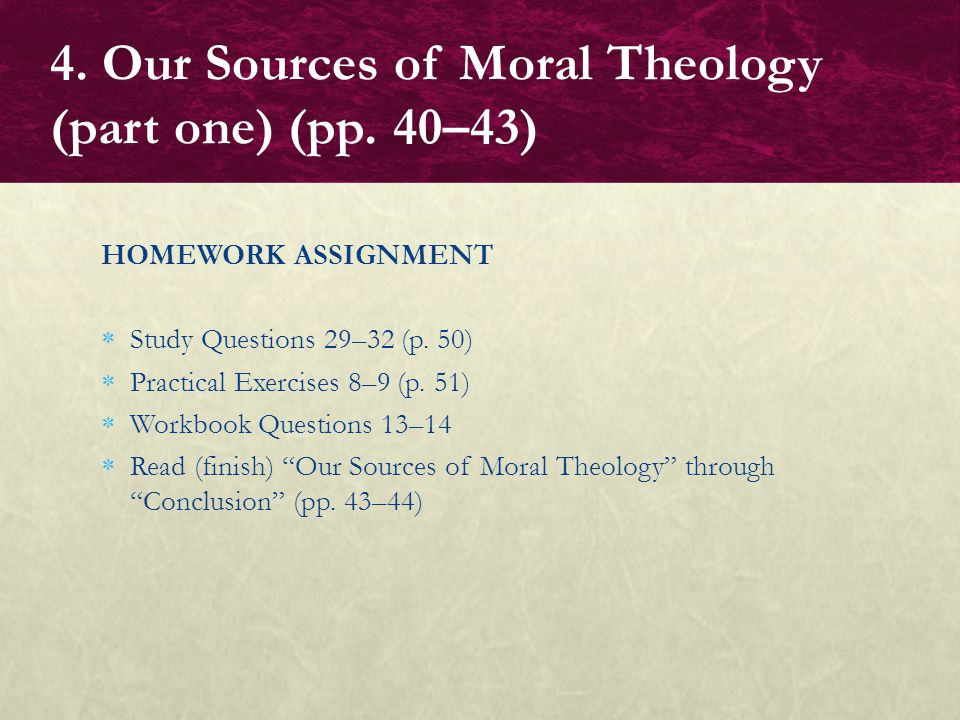 "HOMEWORK ASSIGNMENT  Study Questions 29–32 (p. 50)  Practical Exercises 8–9 (p. 51)  Workbook Questions 13–14  Read (finish) ""Our Sources of Moral"