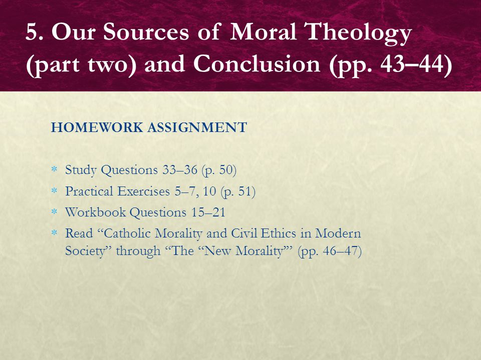 "HOMEWORK ASSIGNMENT  Study Questions 33–36 (p. 50)  Practical Exercises 5–7, 10 (p. 51)  Workbook Questions 15–21  Read ""Catholic Morality and Civ"