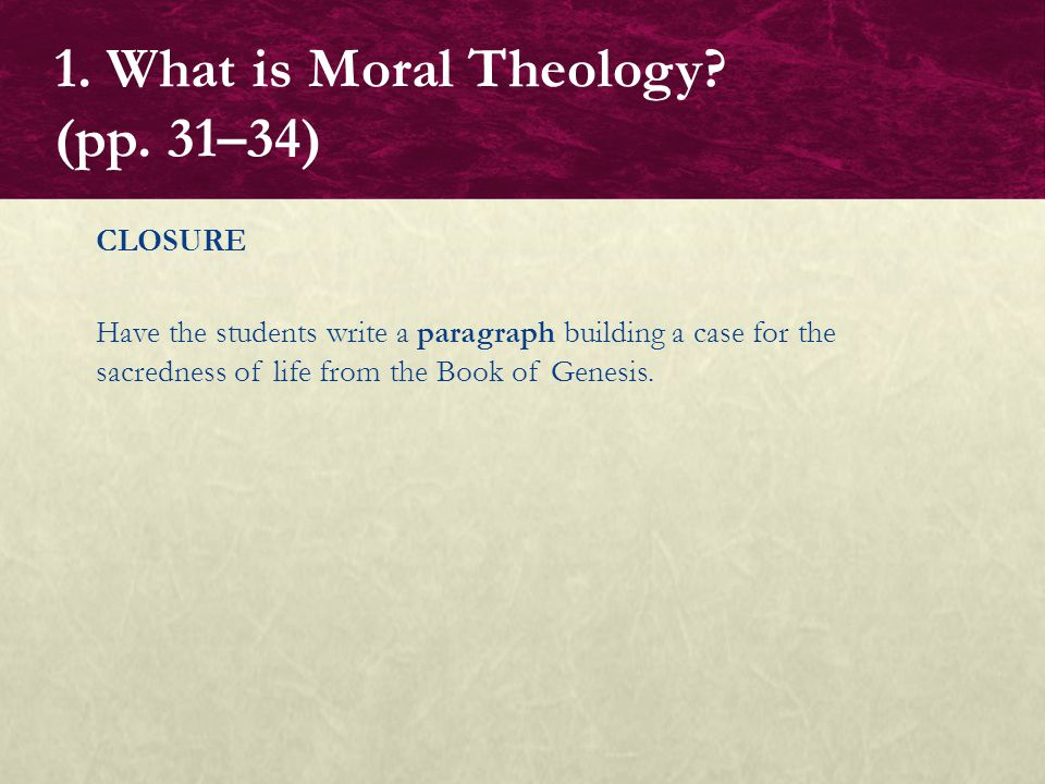 CLOSURE Have the students write a paragraph building a case for the sacredness of life from the Book of Genesis. 1. What is Moral Theology? (pp. 31–34