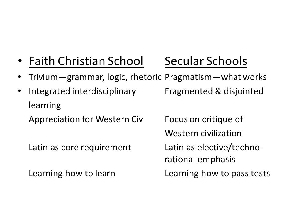 Faith Christian SchoolSecular Schools Trivium—grammar, logic, rhetoricPragmatism—what works Integrated interdisciplinary Fragmented & disjointed learning Appreciation for Western CivFocus on critique of Western civilization Latin as core requirementLatin as elective/techno- rational emphasis Learning how to learnLearning how to pass tests