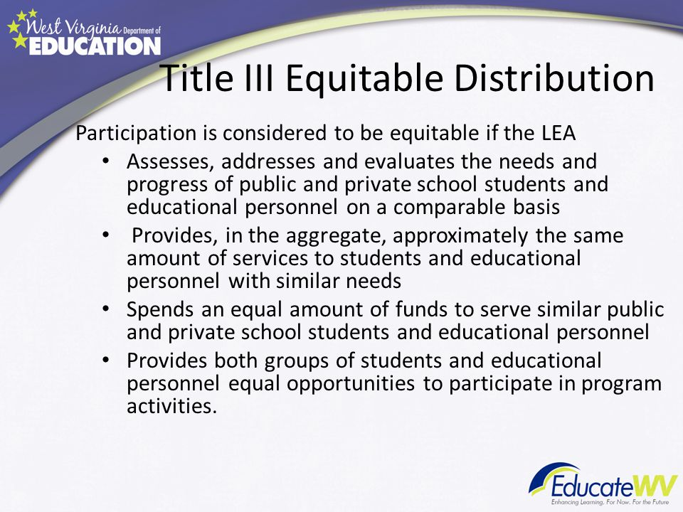 Title III Equitable Distribution Participation is considered to be equitable if the LEA Assesses, addresses and evaluates the needs and progress of public and private school students and educational personnel on a comparable basis Provides, in the aggregate, approximately the same amount of services to students and educational personnel with similar needs Spends an equal amount of funds to serve similar public and private school students and educational personnel Provides both groups of students and educational personnel equal opportunities to participate in program activities.