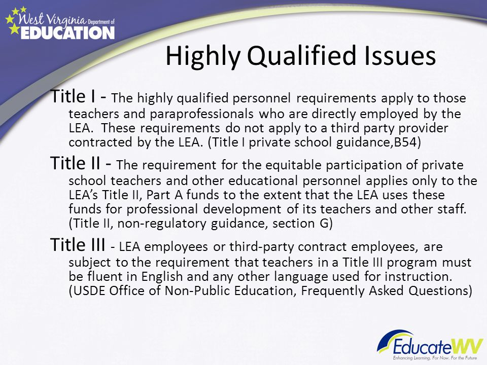 Highly Qualified Issues Title I - The highly qualified personnel requirements apply to those teachers and paraprofessionals who are directly employed by the LEA.
