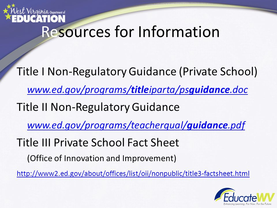 Resources for Information Title I Non-Regulatory Guidance (Private School) www.ed.gov/programs/titleiparta/psguidance.doc Title II Non-Regulatory Guidance www.ed.gov/programs/teacherqual/guidance.pdf Title III Private School Fact Sheet (Office of Innovation and Improvement) http://www2.ed.gov/about/offices/list/oii/nonpublic/title3-factsheet.html