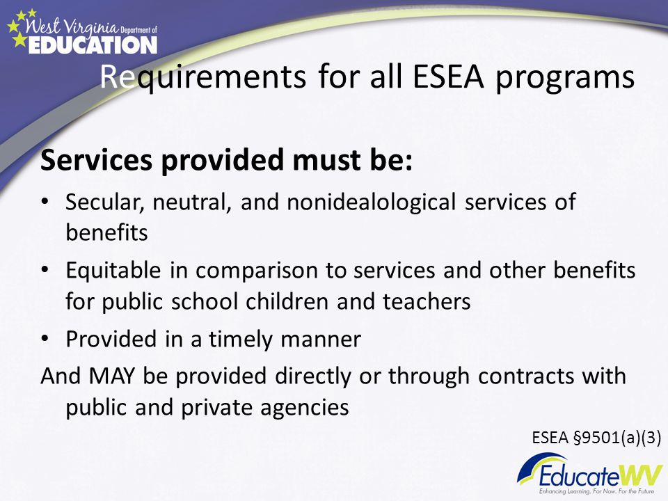 Requirements for all ESEA programs Services provided must be: Secular, neutral, and nonidealological services of benefits Equitable in comparison to services and other benefits for public school children and teachers Provided in a timely manner And MAY be provided directly or through contracts with public and private agencies ESEA §9501(a)(3)