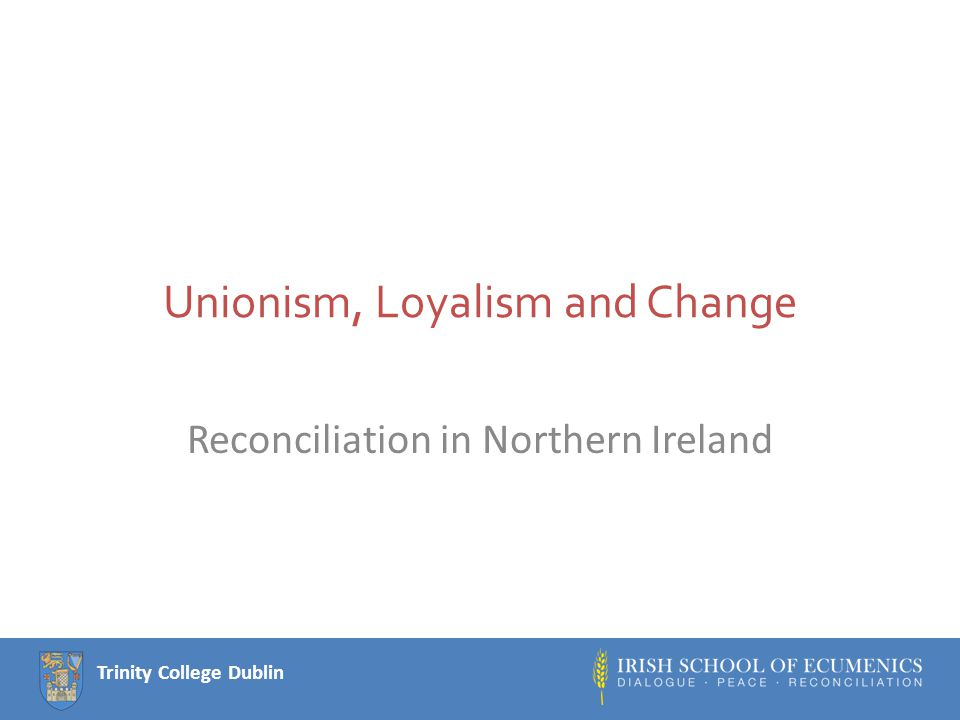Trinity College Dublin Learning outcomes Be able to apply some of our theoretical frameworks (identity, community, ideology) Understand differences between and changes in unionism and loyalism Analyse the relationship between changes in unionism/loyalism and the peace process