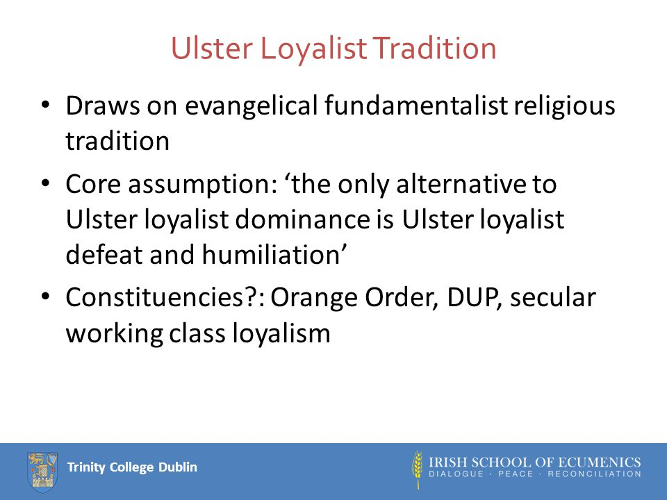 Trinity College Dublin Ulster Loyalist Tradition Draws on evangelical fundamentalist religious tradition Core assumption: 'the only alternative to Ulster loyalist dominance is Ulster loyalist defeat and humiliation' Constituencies?: Orange Order, DUP, secular working class loyalism