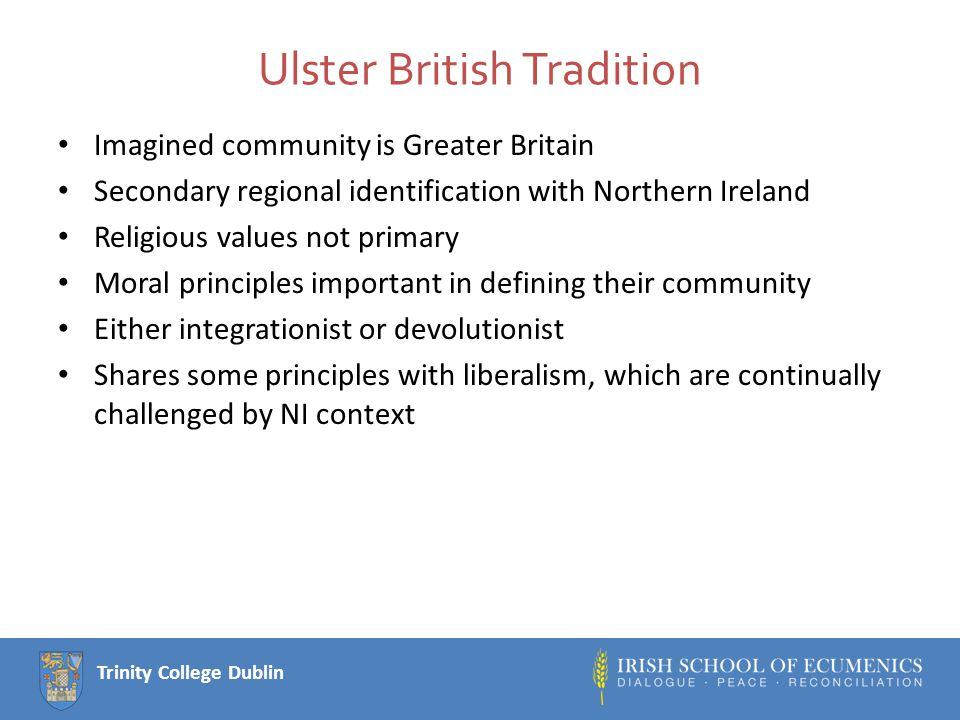 Trinity College Dublin Ulster British Tradition Imagined community is Greater Britain Secondary regional identification with Northern Ireland Religious values not primary Moral principles important in defining their community Either integrationist or devolutionist Shares some principles with liberalism, which are continually challenged by NI context