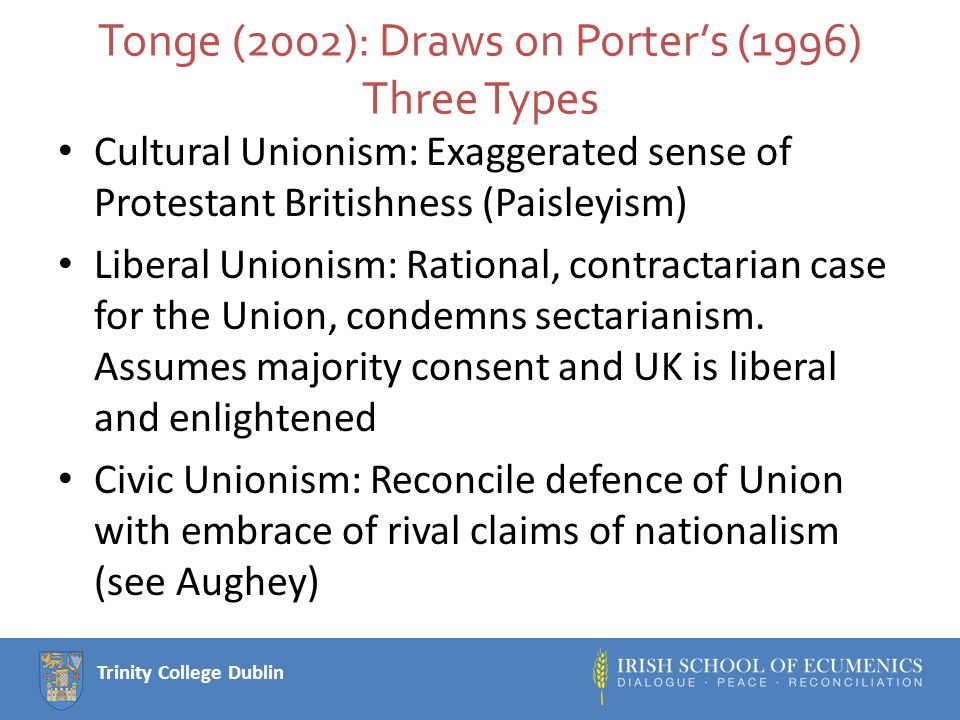 Trinity College Dublin Tonge (2002): Draws on Porter's (1996) Three Types Cultural Unionism: Exaggerated sense of Protestant Britishness (Paisleyism) Liberal Unionism: Rational, contractarian case for the Union, condemns sectarianism.