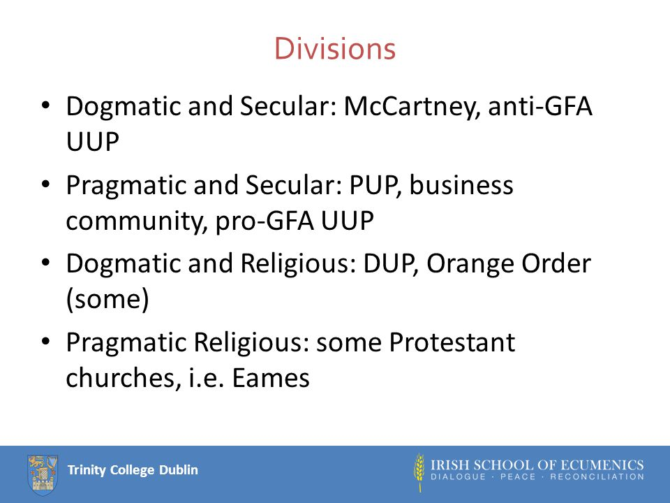 Trinity College Dublin Divisions Dogmatic and Secular: McCartney, anti-GFA UUP Pragmatic and Secular: PUP, business community, pro-GFA UUP Dogmatic and Religious: DUP, Orange Order (some) Pragmatic Religious: some Protestant churches, i.e.